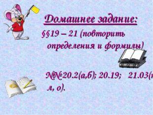 Домашнее задание: §§19 – 21 (повторить определения и формулы) №№ 20.2(а,б); 2