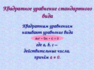 Квадратное уравнение стандартного вида Квадратным уравнением называют уравнен