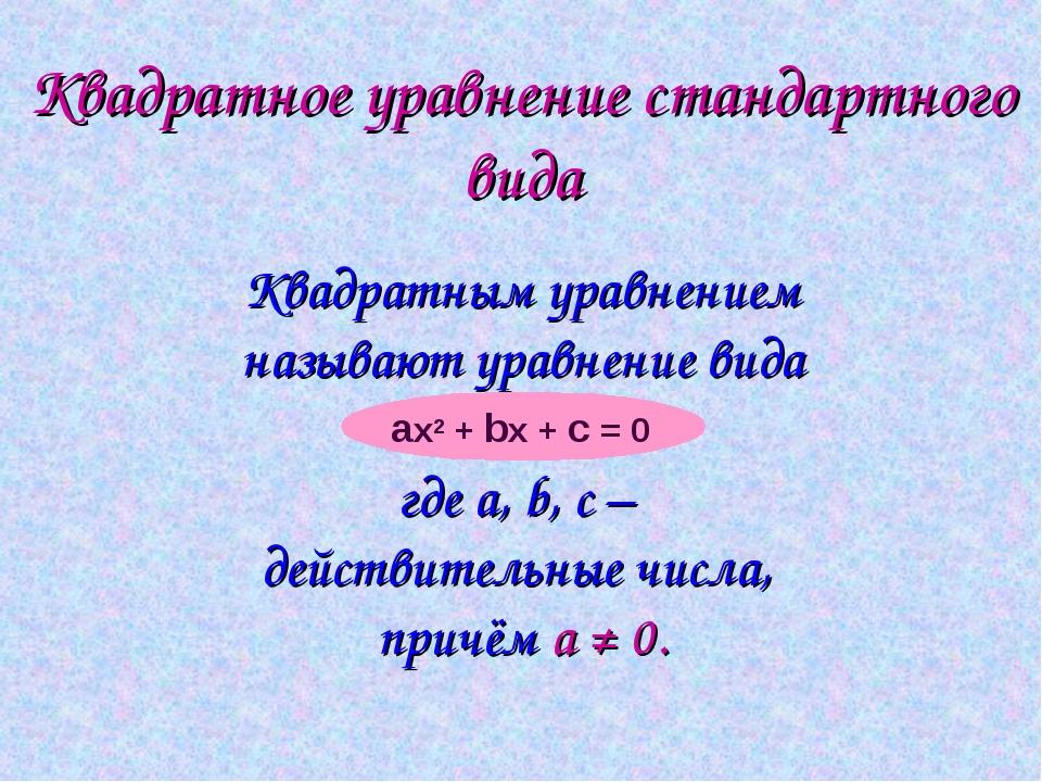Квадратное уравнение стандартного вида Квадратным уравнением называют уравнен...