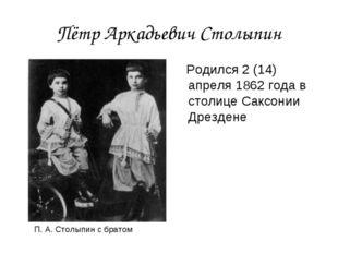 Пётр Аркадьевич Столыпин Родился 2 (14) апреля 1862 года в столице Саксонии Д