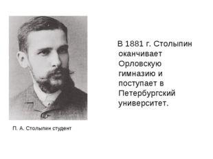 В 1881 г. Столыпин оканчивает Орловскую гимназию и поступает в Петербургский