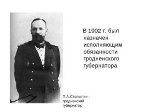 В 1902 г. был назначен исполняющим обязанности гродненского губернатора П.А.