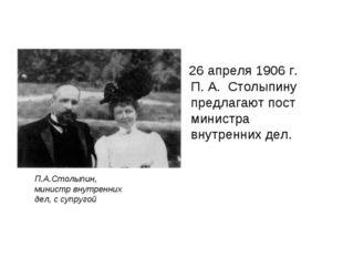 26 апреля 1906 г. П. А. Столыпину предлагают пост министра внутренних дел. П