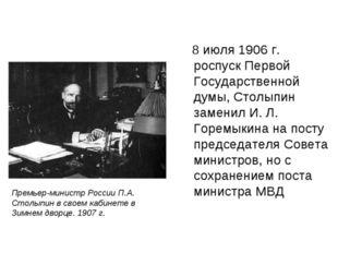 8 июля 1906 г. роспуск Первой Государственной думы, Столыпин заменил И. Л. Г