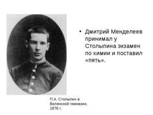 Дмитрий Менделеев принимал у Столыпина экзамен по химии и поставил «пять». П.