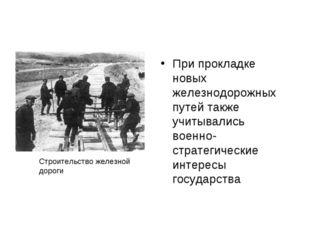 При прокладке новых железнодорожных путей также учитывались военно-стратегиче