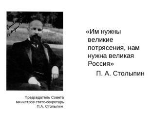 Председатель Совета министров статс-секретарь П.А. Столыпин «Им нужны великие