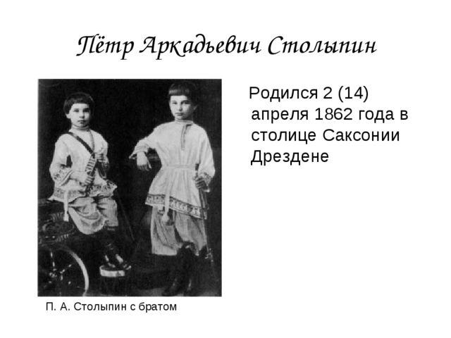 Пётр Аркадьевич Столыпин Родился 2 (14) апреля 1862 года в столице Саксонии Д...