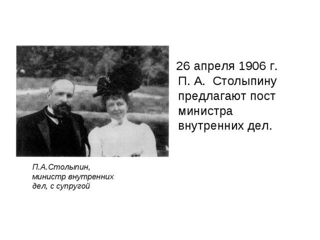 26 апреля 1906 г. П. А. Столыпину предлагают пост министра внутренних дел. П...