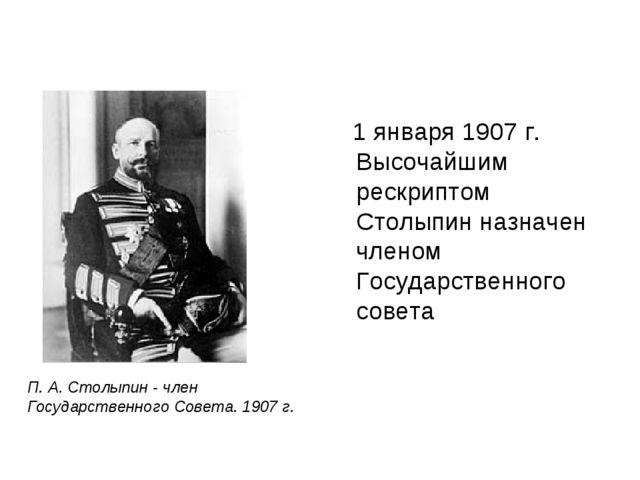1 января 1907 г. Высочайшим рескриптом Столыпин назначен членом Государствен...