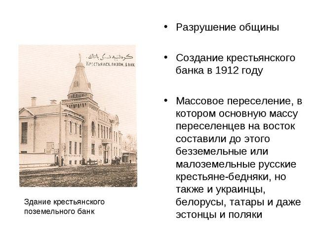Разрушение общины Создание крестьянского банка в 1912 году Массовое переселен...