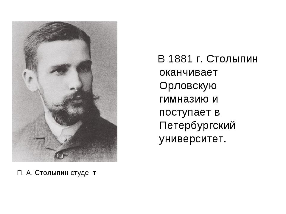 В 1881 г. Столыпин оканчивает Орловскую гимназию и поступает в Петербургский...