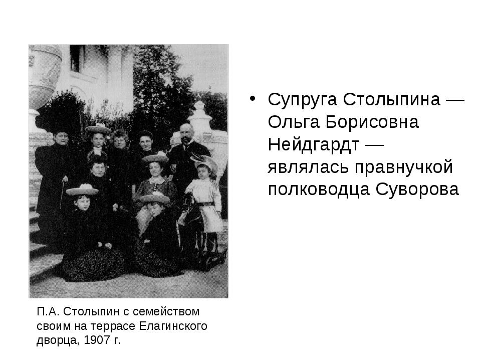 Супруга Столыпина — Ольга Борисовна Нейдгардт — являлась правнучкой полководц...