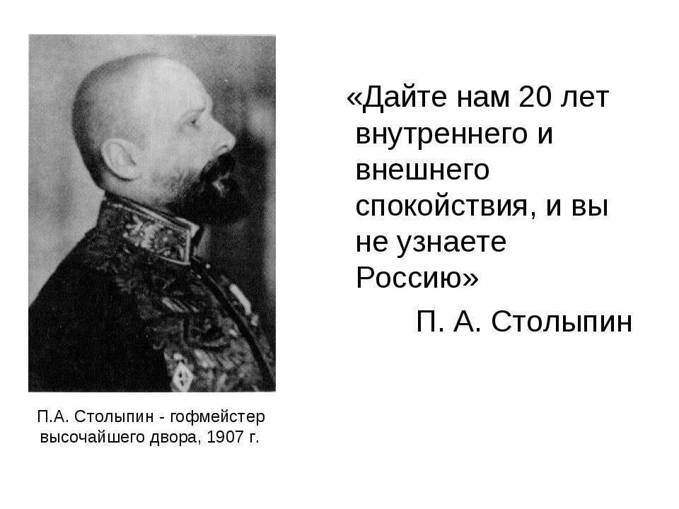 П.А. Столыпин - гофмейстер высочайшего двора, 1907 г. «Дайте нам 20 лет внутр...