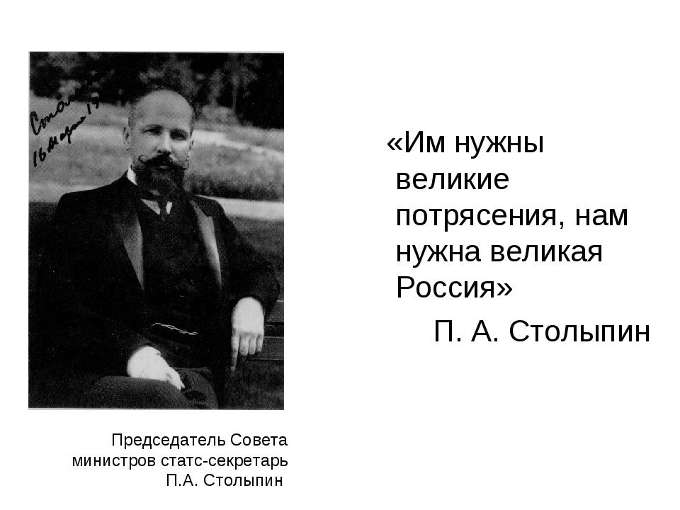 Председатель Совета министров статс-секретарь П.А. Столыпин «Им нужны великие...