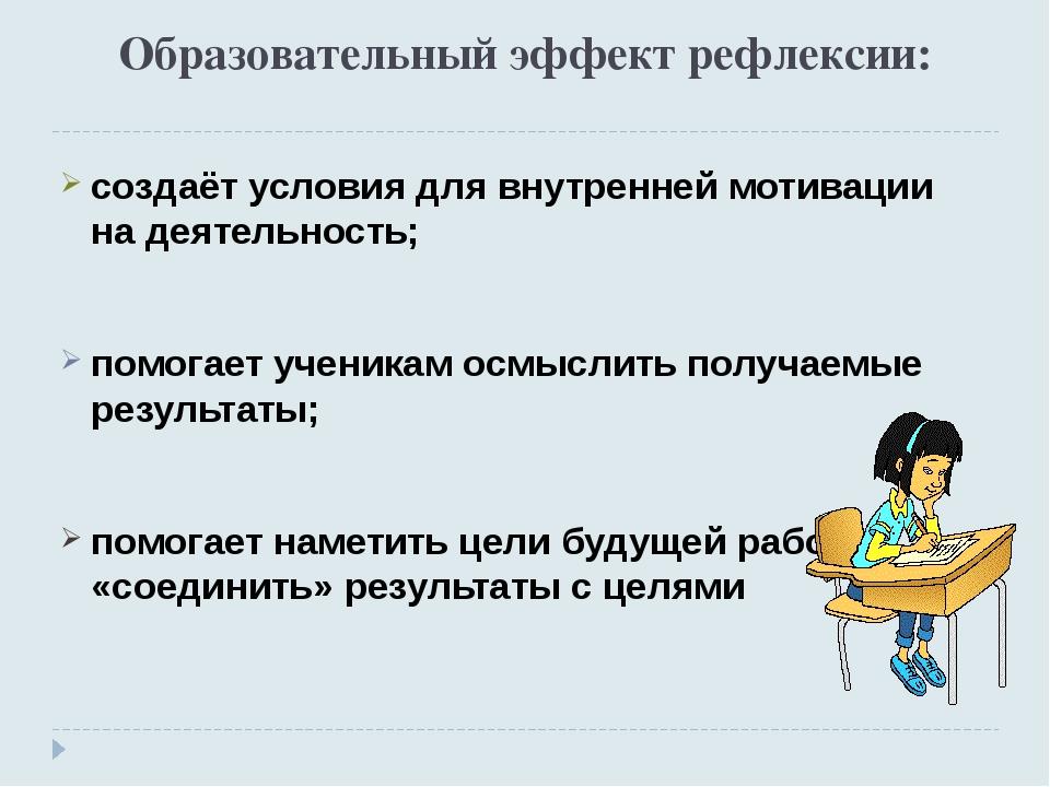 Образовательный эффект рефлексии: создаёт условия для внутренней мотивации на...