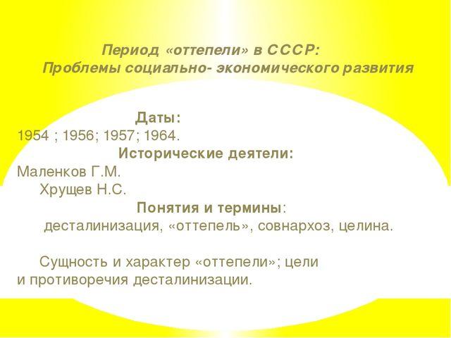 Период «оттепели» в СССР: Проблемы социально- экономического развития Даты:...