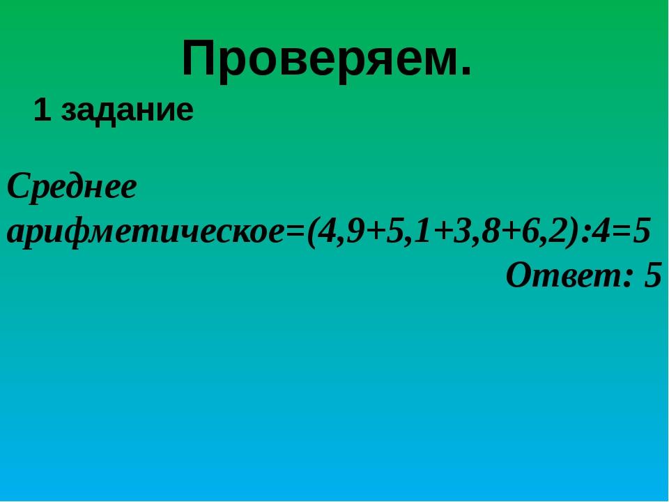 Проверяем. Среднее арифметическое=(4,9+5,1+3,8+6,2):4=5 Ответ: 5 1 задание