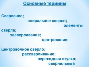 Основные термины Сверление; спиральное сверло; элементы сверла; засверливание