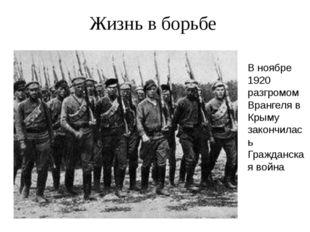 Жизнь в борьбе В ноябре 1920 разгромом Врангеля в Крыму закончилась Гражданс