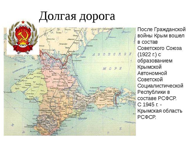 Долгая дорога После Гражданской войны Крым вошел в состав Советского Союза (...