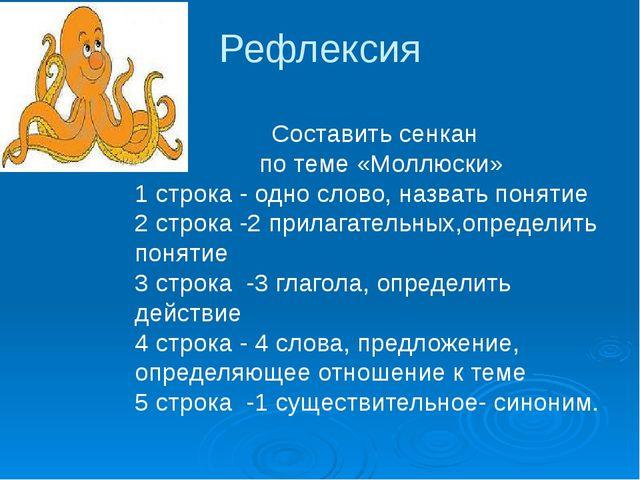 Рефлексия Составить сенкан по теме «Моллюски» 1 строка - одно слово, назвать...