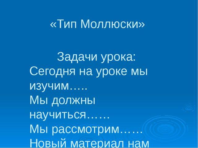 «Тип Моллюски» Задачи урока: Сегодня на уроке мы изучим….. Мы должны научитьс...