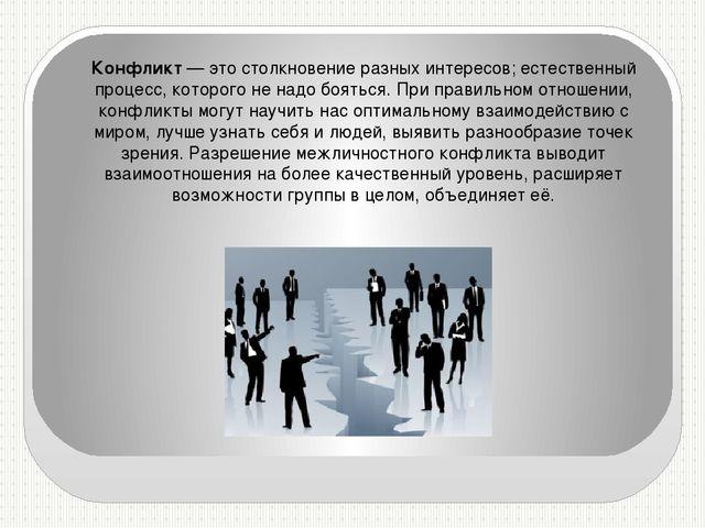 Конфликт— это столкновение разных интересов; естественный процесс, которого...