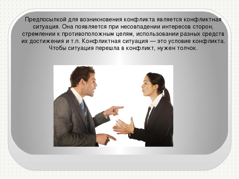 Предпосылкой для возникновения конфликта является конфликтная ситуация. Она п...