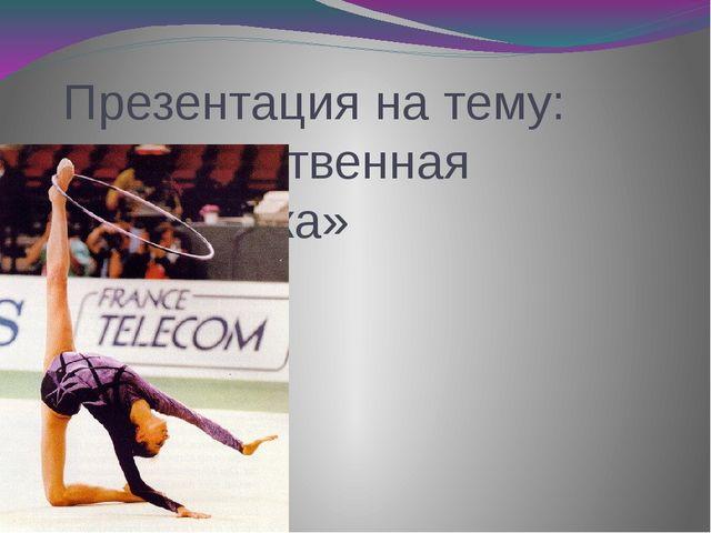 Презентация на тему: «Художественная гимнастика»