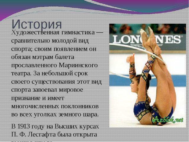 История Художественная гимнастика— сравнительно молодой вид спорта; своим по...