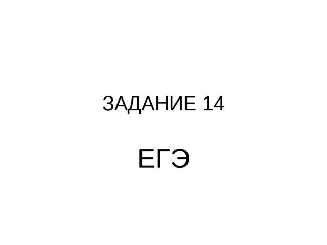 ЗАДАНИЕ 14 ЕГЭ