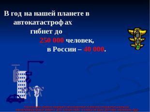 В год на нашей планете в автокатастрофах гибнет до 250 000 человек, в России