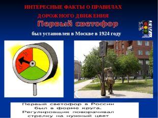 ИНТЕРЕСНЫЕ ФАКТЫ О ПРАВИЛАХ ДОРОЖНОГО ДВИЖЕНИЯ был установлен в Москве в 1924