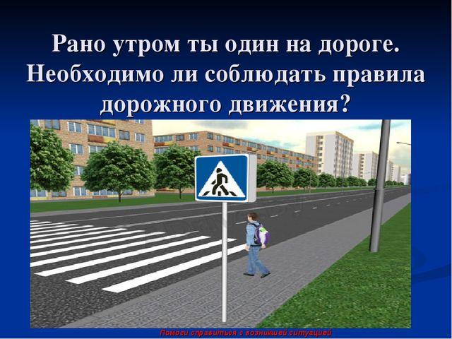 Рано утром ты один на дороге. Необходимо ли соблюдать правила дорожного движе...