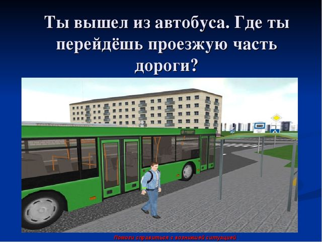 Ты вышел из автобуса. Где ты перейдёшь проезжую часть дороги? Помоги справить...