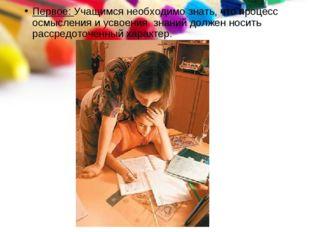Первое: Учащимся необходимо знать, что процесс осмысления и усвоения знаний д