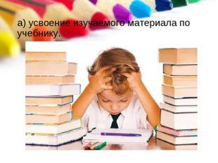 а) усвоение изучаемого материала по учебнику.