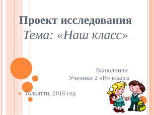 Проект исследования Тема: «Наш класс» Выполнили Ученики 2 «В» класса Тольятти