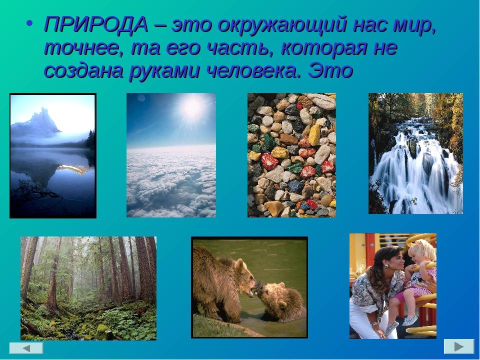 ПРИРОДА – это окружающий нас мир, точнее, та его часть, которая не создана ру...