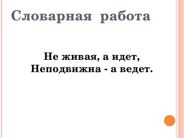 Словарная работа Не живая, а идет, Неподвижна - а ведет.