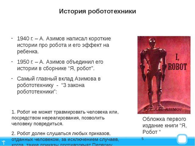 История робототехники 1940 г. – А. Азимов написал короткие истории про робота...
