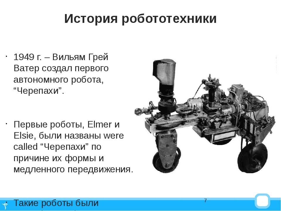 История робототехники 1949 г. – Вильям Грей Ватер создал первого автономного...