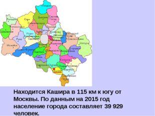 Находится Кашира в 115 км к югу от Москвы. По данным на 2015 год население го