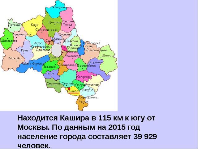 Находится Кашира в 115 км к югу от Москвы. По данным на 2015 год население го...