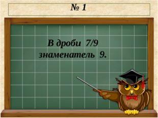 № 1 В дроби 7/9 знаменатель 9.