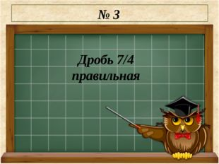 № 3 Дробь 7/4 правильная
