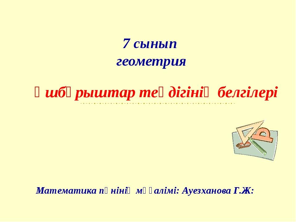 7 сынып геометрия Үшбұрыштар теңдігінің белгілері Математика пәнінің мұғалімі...