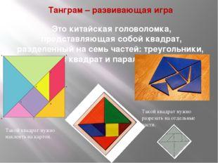 Танграм – развивающая игра Это китайская головоломка, представляющая собой кв