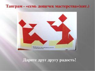 Танграм - «семь дощечек мастерства»(кит.) Дарите друг другу радость!